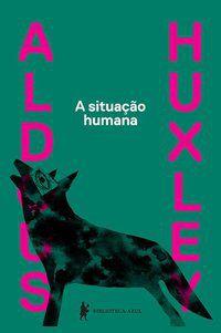 A SITUAÇÃO HUMANA - HUXLEY, ALDOUS LEONARD