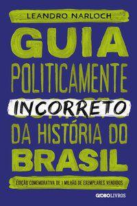 GUIA POLITICAMENTE INCORRETO DA HISTÓRIA DO BRASIL - VOL. 1 - NARLOCH, LEANDRO