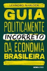 GUIA POLITICAMENTE INCORRETO DA ECONOMIA BRASILEIRA - VOL. 4 - NARLOCH, LEANDRO