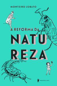 A REFORMA DA NATUREZA - LOBATO, MONTEIRO