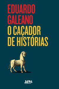 O CAÇADOR DE HISTÓRIAS - GALEANO, EDUARDO