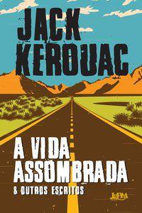 A VIDA ASSOMBRADA & OUTROS ESCRITOS - KEROUAC, JACK