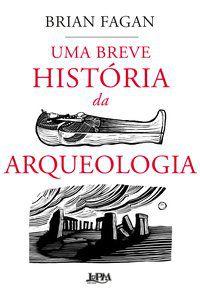 UMA BREVE HISTÓRIA DA ARQUEOLOGIA - FAGAN, BRIAN