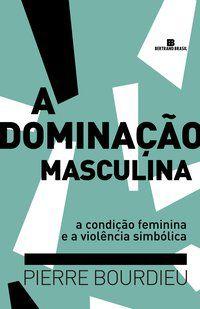 A DOMINAÇÃO MASCULINA - BOURDIEU, PIERRE