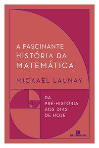 A FASCINANTE HISTÓRIA DA MATEMÁTICA - LAUNAY, MICKAËL