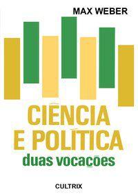 CIÊNCIA E POLÍTICA: DUAS VOCAÇÕES - WEBER, MAX
