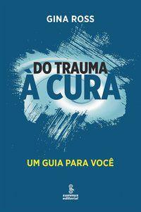 DO TRAUMA À CURA - ROSS, GINA
