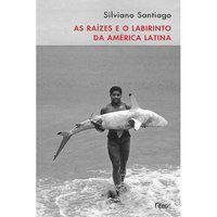 AS RAÍZES E O LABIRINTO DA AMÉRICA LATINA - SANTIAGO, SILVIANO