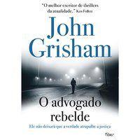 O ADVOGADO REBELDE - GRISHAM, JOHN