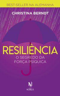 RESILIÊNCIA - O SEGREDO DA FORÇA PSÍQUICA - BERNDT, CHRISTINA