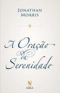 A ORAÇÃO DA SERENIDADE - MORRIS, JONATHAN