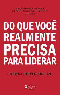 DO QUE VOCÊ REALMENTE PRECISA PARA LIDERAR - KAPLAN, ROBERT STEVEN