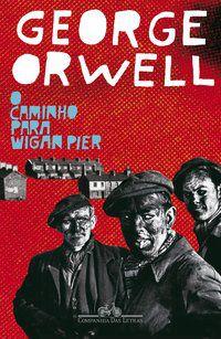 O CAMINHO PARA WIGAN PIER - ORWELL, GEORGE