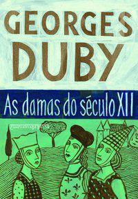 AS DAMAS DO SÉCULO XII - DUBY, GEORGES