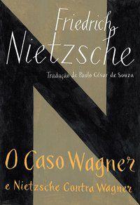 O CASO WAGNER / NIETZSCHE CONTRA WAGNER - NIETZSCHE, FRIEDRICH