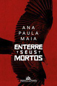ENTERRE SEUS MORTOS - MAIA, ANA PAULA