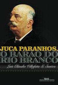 JUCA PARANHOS, O BARÃO DO RIO BRANCO - VILLAFAÑE G. SANTOS, LUÍS CLÁUDIO