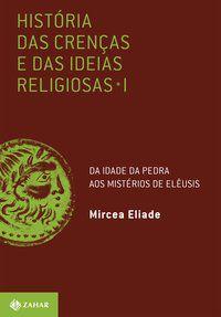 HISTÓRIA DAS CRENÇAS E DAS IDEIAS RELIGIOSAS - VOL. 1 - ELIADE, MIRCEA