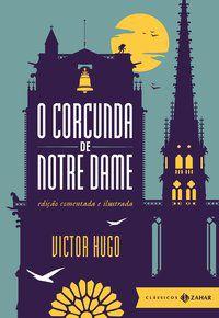 O CORCUNDA DE NOTRE DAME: EDIÇÃO COMENTADA E ILUSTRADA (CLÁSSICOS ZAHAR) - HUGO, VICTOR