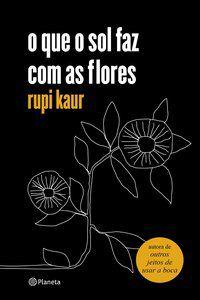 O QUE O SOL FAZ COM AS FLORES - KAUR, RUPI