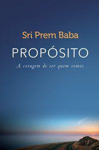 PROPÓSITO - A CORAGEM DE SER QUEM SOMOS - BABA, SRI PREM