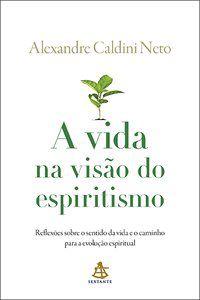 A VIDA NA VISÃO DO ESPIRITISMO - NETO, ALEXANDRE CALDINI