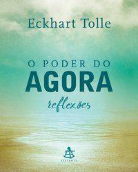 O PODER DO AGORA - REFLEXÕES - TOLLE, ECKHART