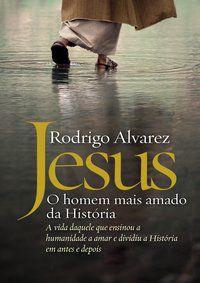 JESUS, O HOMEM MAIS AMADO DA HISTÓRIA - ALVAREZ, RODRIGO