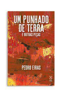 UM PUNHADO DE TERRA E OUTRAS PEÇAS - EIRAS, PEDRO