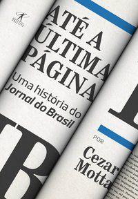 ATÉ A ÚLTIMA PÁGINA: UMA HISTÓRIA DO JORNAL DO BRASIL - MOTTA, CEZAR