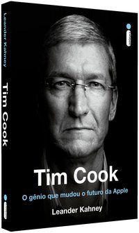TIM COOK: O GÊNIO QUE MUDOU O FUTURO DA APPLE - KAHNEY, LEANDER