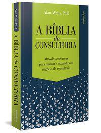 A BÍBLIA DA CONSULTORIA: MÉTODOS E TÉCNICAS PARA MONTAR E EXPANDIR UM NEGÓCIO DE CONSULTORIA - WEISS, ALAN
