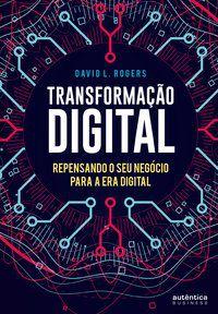 TRANSFORMAÇÃO DIGITAL: REPENSANDO O SEU NEGÓCIO PARA A ERA DIGITAL - ROGERS, DAVID L.