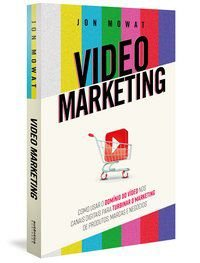 VIDEO MARKETING: COMO USAR O DOMÍNIO DO VÍDEO NOS CANAIS DIGITAIS PARA TURBINAR O MARKETING DE PRODU - MOWAT, JON
