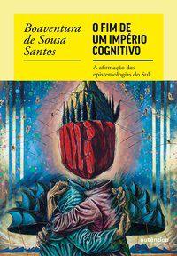 O FIM DO IMPÉRIO COGNITIVO - SANTOS, BOAVENTURA DE SOUSA
