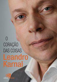 O CORAÇÃO DAS COISAS - KARNAL, LEANDRO