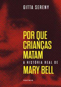 POR QUE CRIANÇAS MATAM – A HISTÓRIA DE MARY BELL - SERENY, GITTA