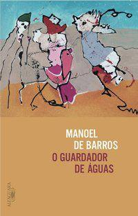 O GUARDADOR DE ÁGUAS - BARROS, MANOEL DE