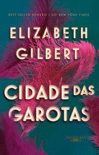 CIDADE DAS GAROTAS - GILBERT, ELIZABETH