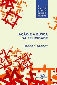 AÇÃO E A BUSCA DA FELICIDADE - ARENDT, HANNAH