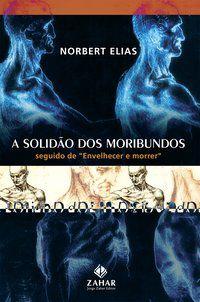 A SOLIDÃO DOS MORIBUNDOS - ELIAS, NORBERT
