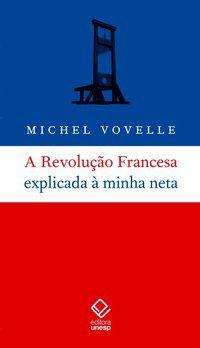 A REVOLUÇÃO FRANCESA EXPLICADA À MINHA NETA - VOVELLE, MICHEL