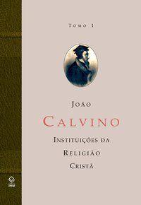 A INSTITUIÇÃO DA RELIGIÃO CRISTÃ - TOMO 1 - CALVINO, JOAO