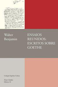 ENSAIOS REUNIDOS: ESCRITOS SOBRE GOETHE - BENJAMIN, WALTER