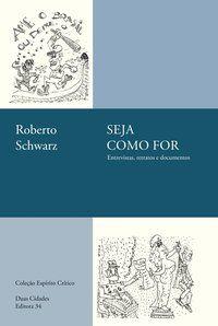 SEJA COMO FOR: ENTREVISTAS, RETRATOS E DOCUMENTOS - SCHWARZ, ROBERTO