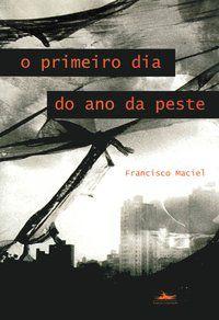 O PRIMEIRO DIA DO ANO DA PESTE - MACIEL, FRANCISCO