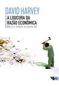 A LOUCURA DA RAZÃO ECONÔMICA - HARVEY, DAVID