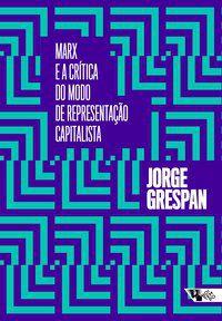 MARX E A CRÍTICA DO MODO DE REPRESENTAÇÃO CAPITALISTA - GRESPAN, JORGE