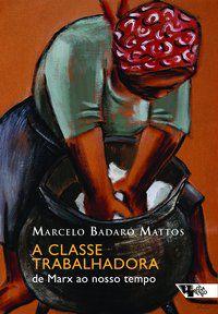 A CLASSE TRABALHADORA - MATTOS, MARCELO BADARÓ