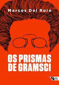 OS PRISMAS DE GRAMSCI - DEL ROIO, MARCOS